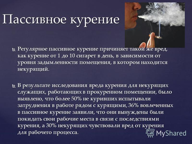 Регулярное пассивное курение причиняет такой же вред, как курение от 1 до 10 сигарет в день, в зависимости от уровня задымленности помещения, в котором находится некурящий. Регулярное пассивное курение причиняет такой же вред, как курение от 1 до 10