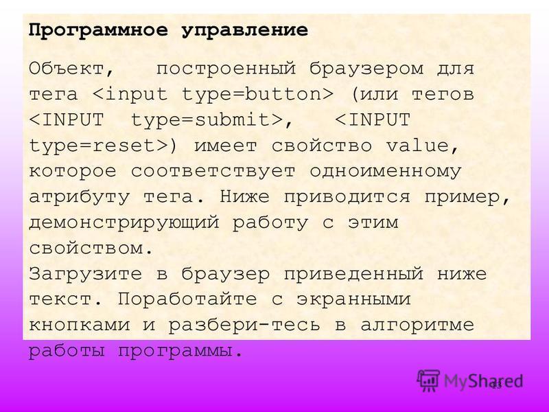 13 Программное управление Объект, построенный браузером для тега (или тегов, ) имеет свойство value, которое соответствует одноименному атрибуту тега. Ниже приводится пример, демонстрирующий работу с этим свойством. Загрузите в браузер приведенный ни