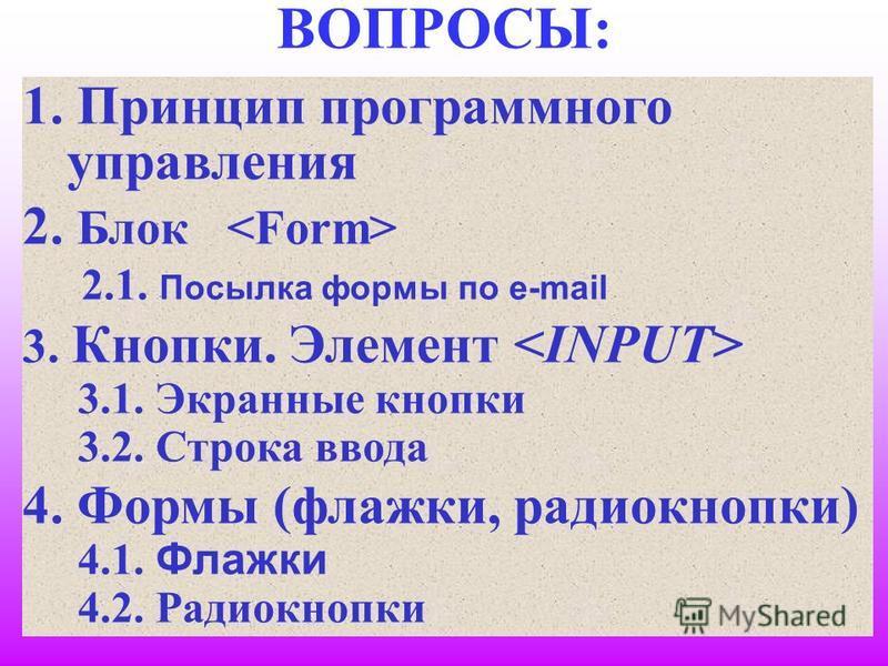 2 ВОПРОСЫ: 1. Принцип программного управления 2. Блок 2.1. Посылка формы по e-mail 3. Кнопки. Элемент 3.1. Экранные кнопки 3.2. Строка ввода 4. Формы (флажки, радиокнопки) 4.1. Флажки 4.2. Радиокнопки