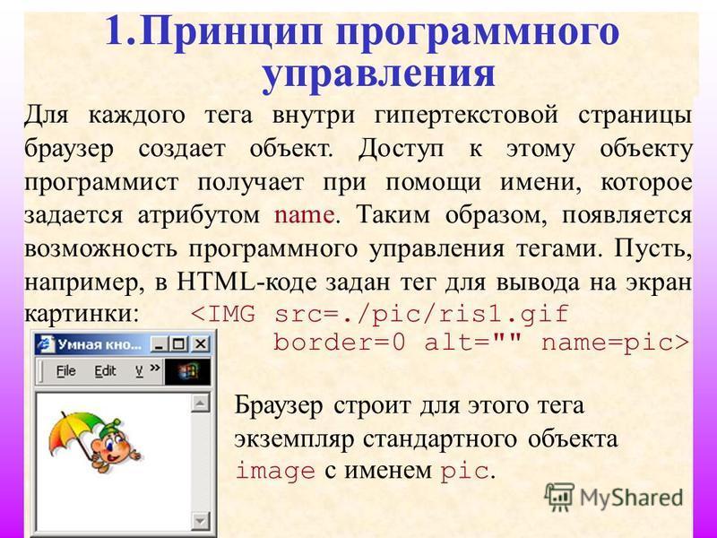 3 1. Принцип программного управления Для каждого тега внутри гипертекстовой страницы браузер создает объект. Доступ к этому объекту программист получает при помощи имени, которое задается атрибутом name. Таким образом, появляется возможность программ