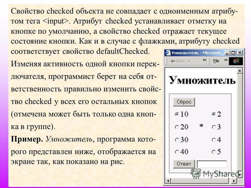 30 Свойство checked объекта не совпадает с одноименным атрибу- том тега. Атрибут checked устанавливает отметку на кнопке по умолчанию, а свойство checked отражает текущее состояние кнопки. Как и в случае с флажками, атрибуту checked соответствует сво