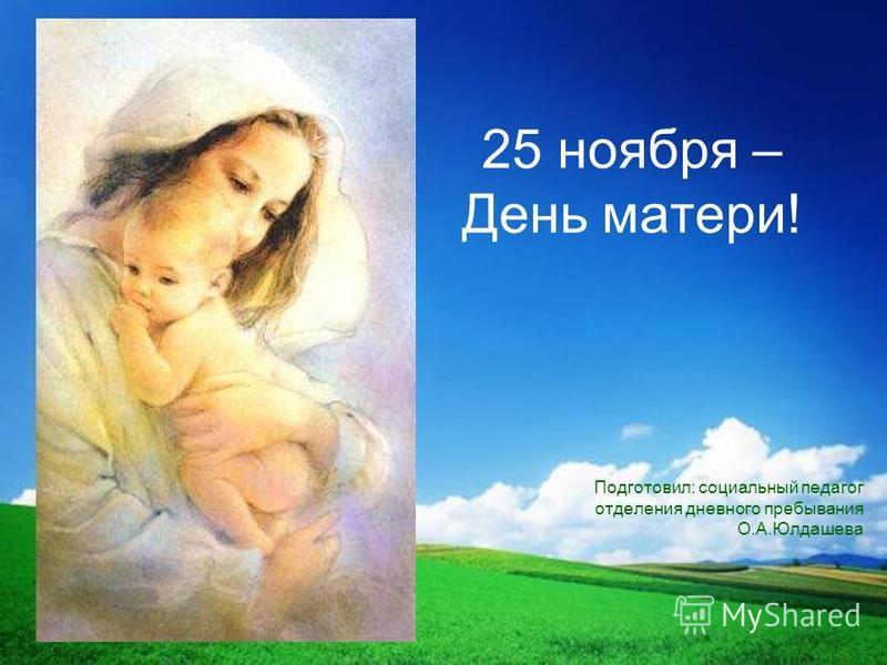 25 ноября – День матери! Подготовил: социальный педагог отделения дневного пребывания О.А.Юлдашева