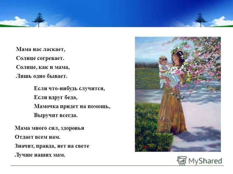 Мама нас ласкает, Солнце согревает. Солнце, как и мама, Лишь одно бывает. Если что-нибудь случится, Если вдруг беда, Мамочка придет на помощь, Выручит всегда. Мама много сил, здоровья Отдает всем нам. Значит, правда, нет на свете Лучше наших мам.