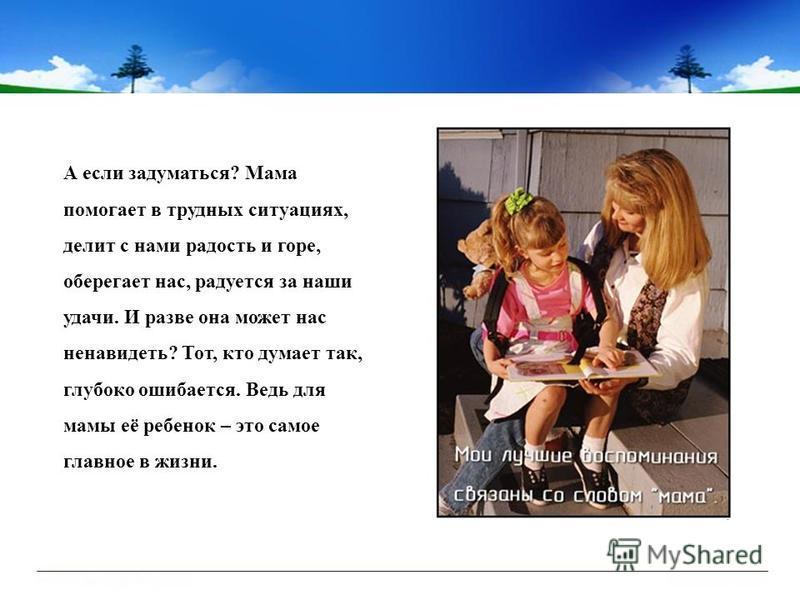 А если задуматься? Мама помогает в трудных ситуациях, делит с нами радость и горе, оберегает нас, радуется за наши удачи. И разве она может нас ненавидеть? Тот, кто думает так, глубоко ошибается. Ведь для мамы её ребенок – это самое главное в жизни.