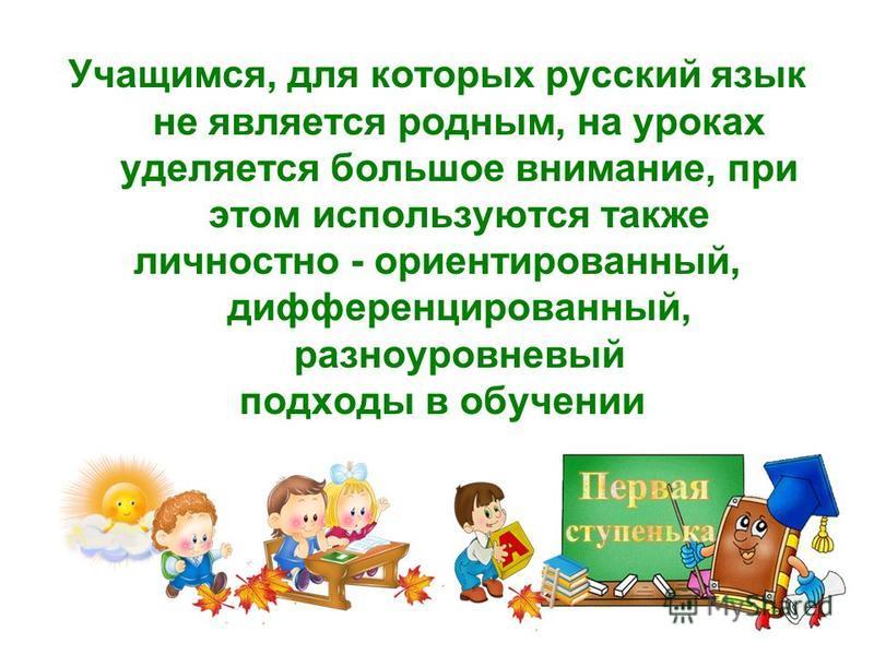 Учащимся, для которых русский язык не является родным, на уроках уделяется большое внимание, при этом используются также личностно - ориентированный, дифференцированный, разноуровневый подходы в обучении
