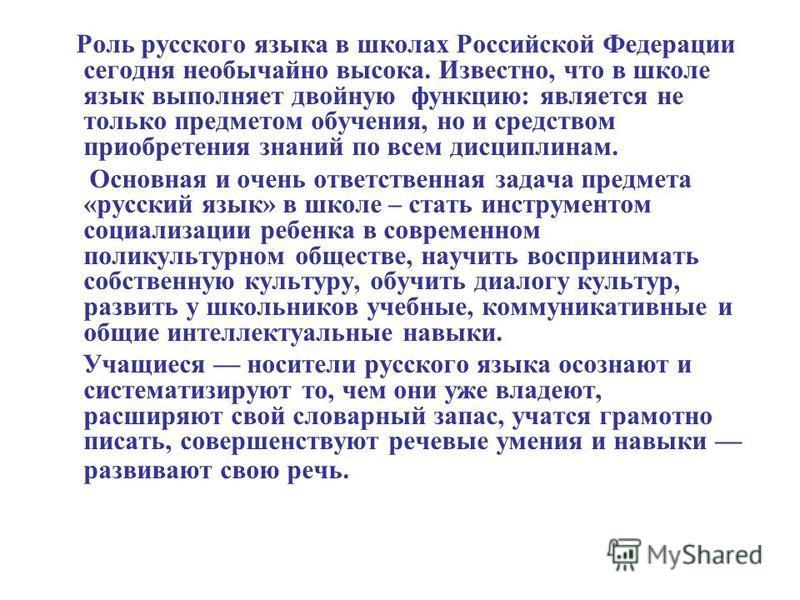 Роль русского языка в школах Российской Федерации сегодня необычайно высока. Известно, что в школе язык выполняет двойную функцию: является не только предметом обучения, но и средством приобретения знаний по всем дисциплинам. Основная и очень ответст