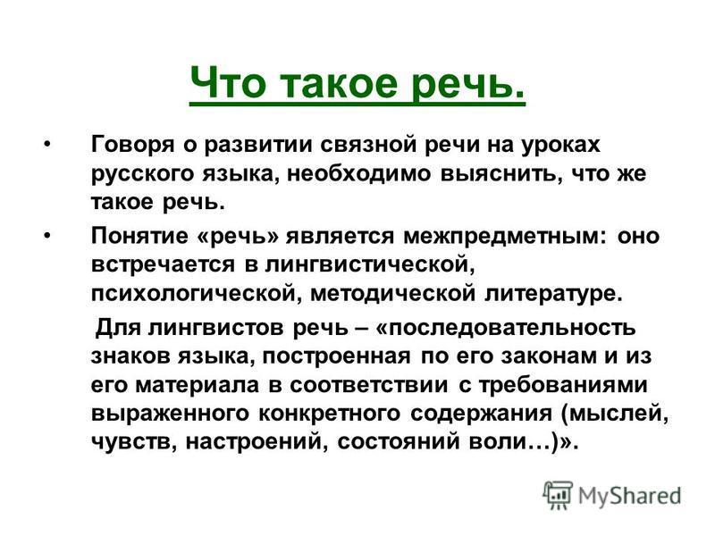 Что такое речь. Говоря о развитии связной речи на уроках русского языка, необходимо выяснить, что же такое речь. Понятие «речь» является межпредметным: оно встречается в лингвистической, психологической, методической литературе. Для лингвистов речь –