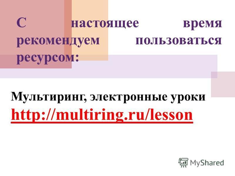 Мультиринг, электронные уроки http://multiring.ru/lesson С настоящее время рекомендуем пользоваться ресурсом:
