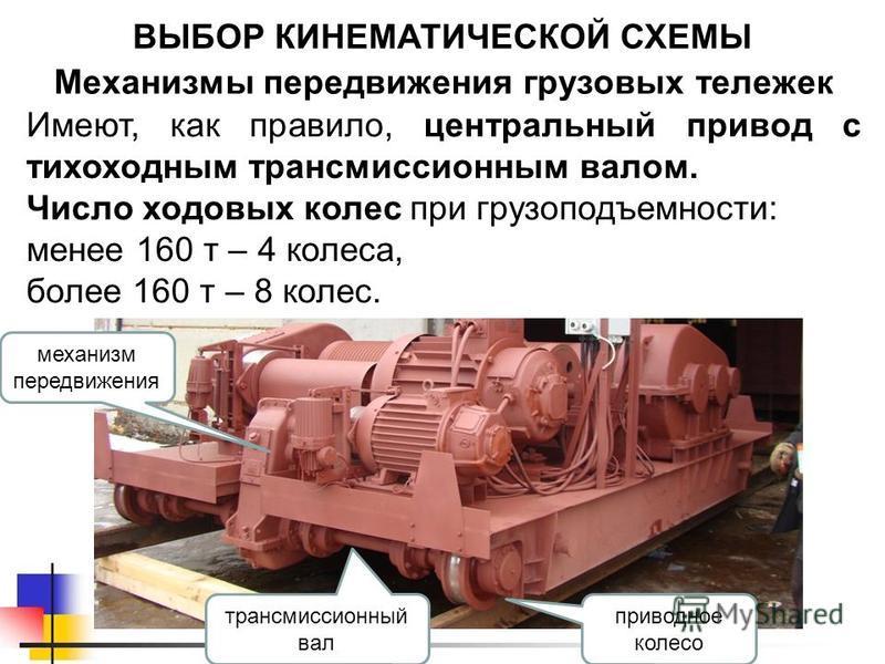 Механизмы передвижения грузовых тележек ВЫБОР КИНЕМАТИЧЕСКОЙ СХЕМЫ Имеют, как правило, центральный привод с тихоходным трансмиссионным валом. Число ходовых колес при грузоподъемности: менее 160 т – 4 колеса, более 160 т – 8 колес. механизм передвижен