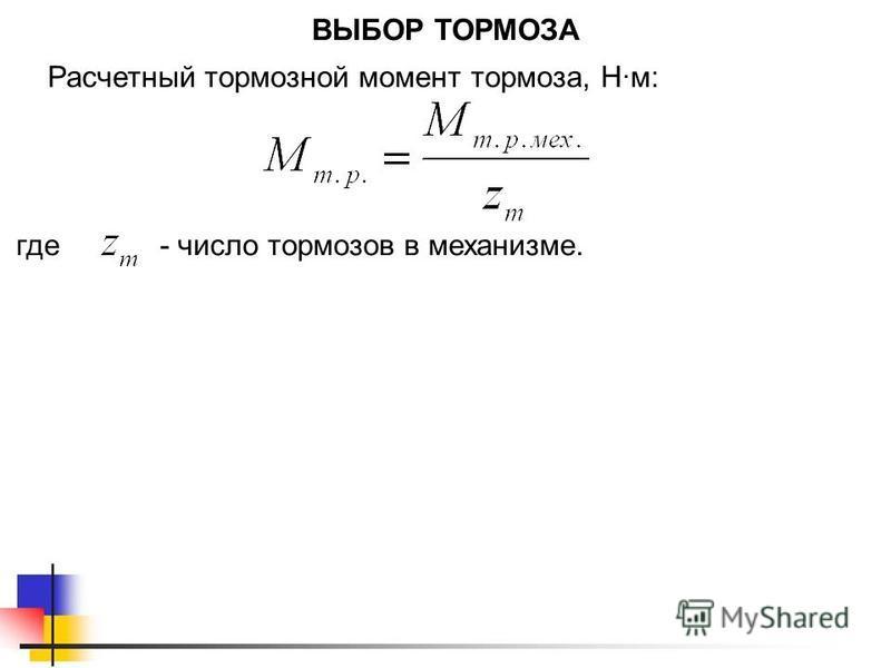 ВЫБОР ТОРМОЗА Расчетный тормозной момент тормоза, Нм: где- число тормозов в механизме.