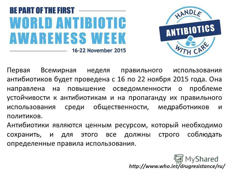 Первая Всемирная неделя правильного использования антибиотиков будет проведена с 16 по 22 ноября 2015 года. Она направлена на повышение осведомленности о проблеме устойчивости к антибиотикам и на пропаганду их правильного использования среди обществе