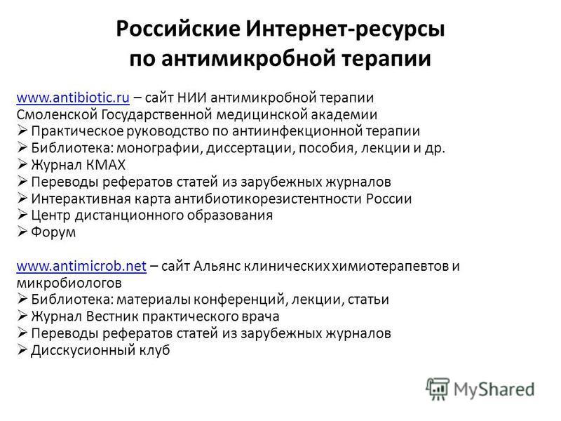 Российские Интернет-ресурсы по антимикробной терапии www.antibiotic.ruwww.antibiotic.ru – сайт НИИ антимикробной терапии Смоленской Государственной медицинской академии Практическое руководство по антиинфекционной терапии Библиотека: монографии, дисс