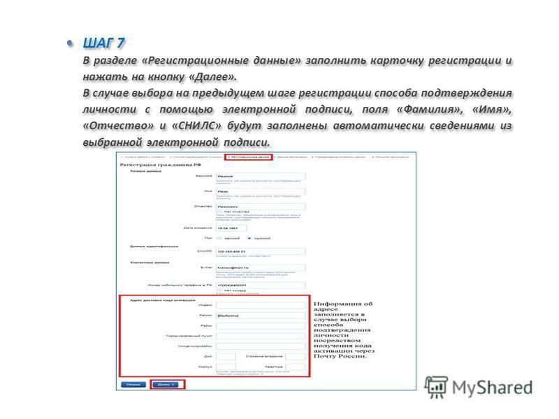 ШАГ 7 В разделе «Регистрационные данные» заполнить карточку регистрации и нажать на кнопку «Далее». В случае выбора на предыдущем шаге регистрации способа подтверждения личности с помощью электронной подписи, поля «Фамилия», «Имя», «Отчество» и «СНИЛ