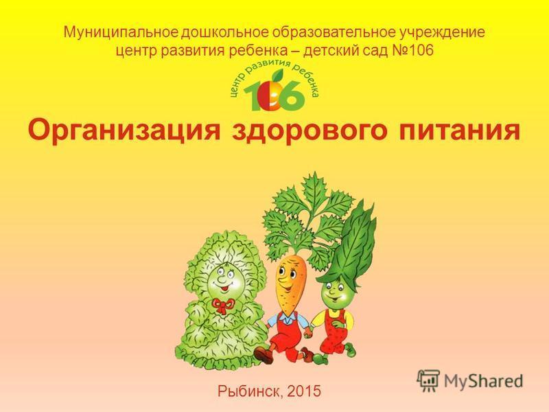 Муниципальное дошкольное образовательное учреждение центр развития ребенка – детский сад 106 Организация здорового питания Рыбинск, 2015