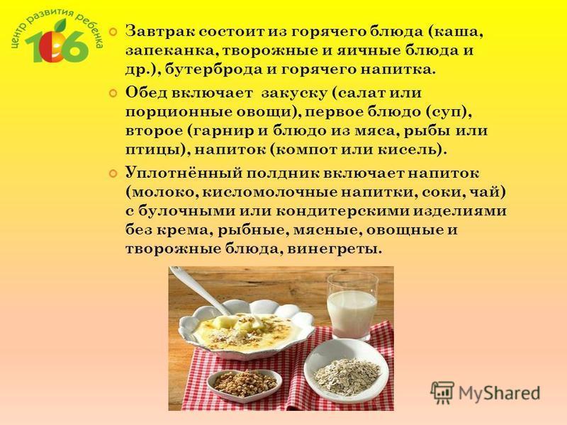Завтрак состоит из горячего блюда (каша, запеканка, творожные и яичные блюда и др.), бутерброда и горячего напитка. Обед включает закуску (салат или порционные овощи), первое блюдо (суп), второе (гарнир и блюдо из мяса, рыбы или птицы), напиток (комп
