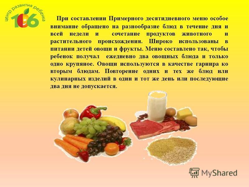 При составлении Примерного десятидневного меню особое внимание обращено на разнообразие блюд в течение дня и всей недели и сочетание продуктов животного и растительного происхождения. Широко использованы в питании детей овощи и фрукты. Меню составлен