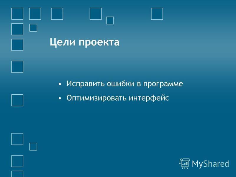 Цели проекта Исправить ошибки в программе Оптимизировать интерфейс