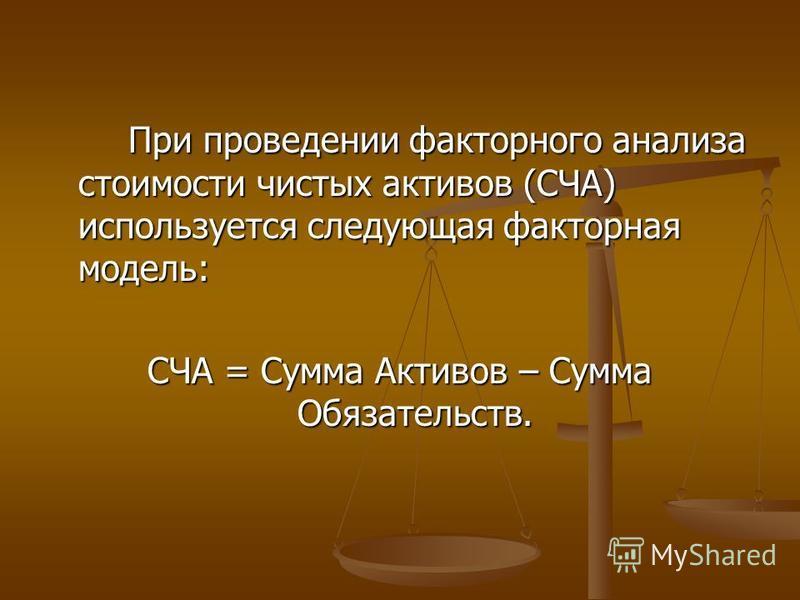При проведении факторного анализа стоимости чистых активов (СЧА) используется следующая факторная модель: СЧА = Сумма Активов – Сумма Обязательств.