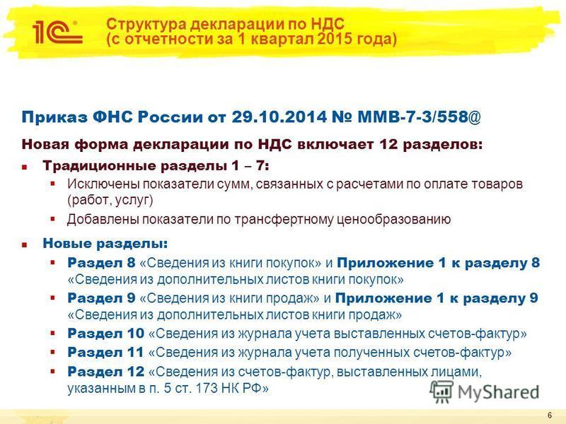 6 Структура декларации по НДС (с отчетности за 1 квартал 2015 года) Приказ ФНС России от 29.10.2014 ММВ-7-3/558@ Новая форма декларации по НДС включает 12 разделов: Традиционные разделы 1 – 7: Исключены показатели сумм, связанных с расчетами по оплат