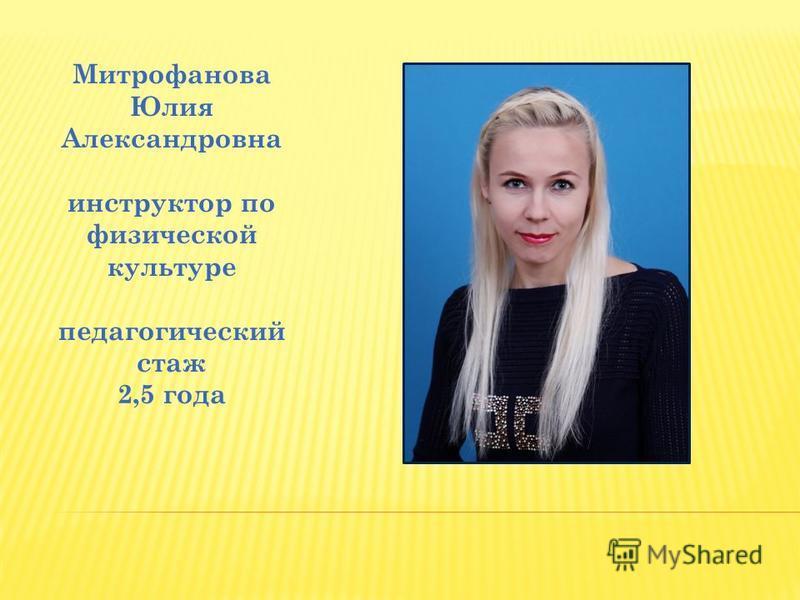 Митрофанова Юлия Александровна инструктор по физической культуре педагогический стаж 2,5 года