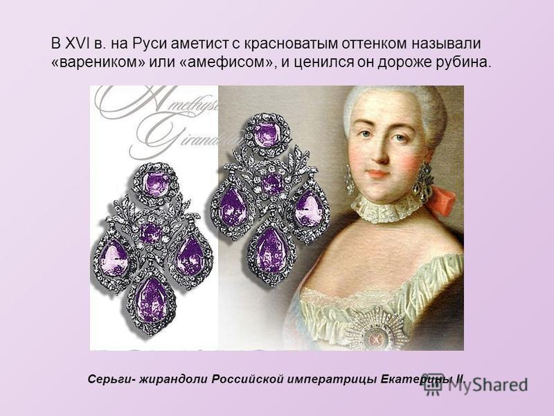 В XVI в. на Руси аметист с красноватым оттенком называли «вареником» или «амефисом», и ценился он дороже рубина. Серьги- жирандоли Российской императрицы Екатерины II.