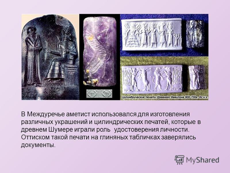 В Междуречье аметист использовался для изготовления различных украшений и цилиндрических печатей, которые в древнем Шумере играли роль удостоверения личности. Оттиском такой печати на глиняных табличках заверялись документы.