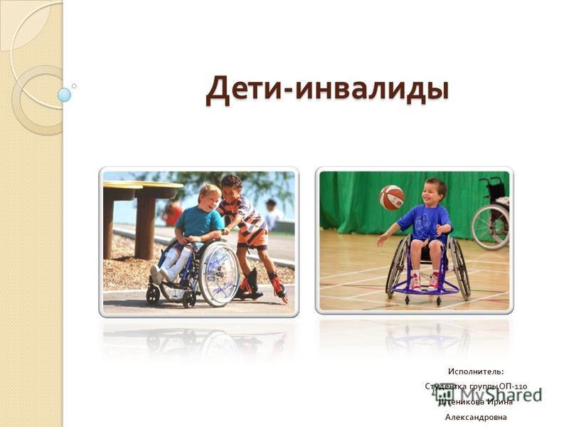 Дети - инвалиды Исполнитель : Студентка группы ОП -110 Штеникова Ирина Александровна