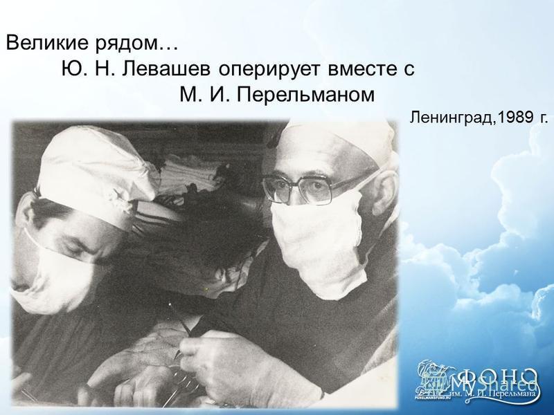 Великие рядом… Ю. Н. Левашев оперирует вместе с М. И. Перельманом Ленинград,1989 г.