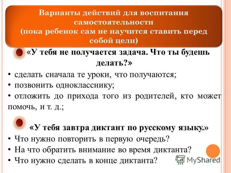 « У тебя не получается задача. Что ты будешь делать? » сделать сначала те уроки, что получаются; позвонить однокласснику; отложить до прихода того из родителей, кто может помочь, и т. д.; « У тебя завтра диктант по русскому языку.» Что нужно повторит