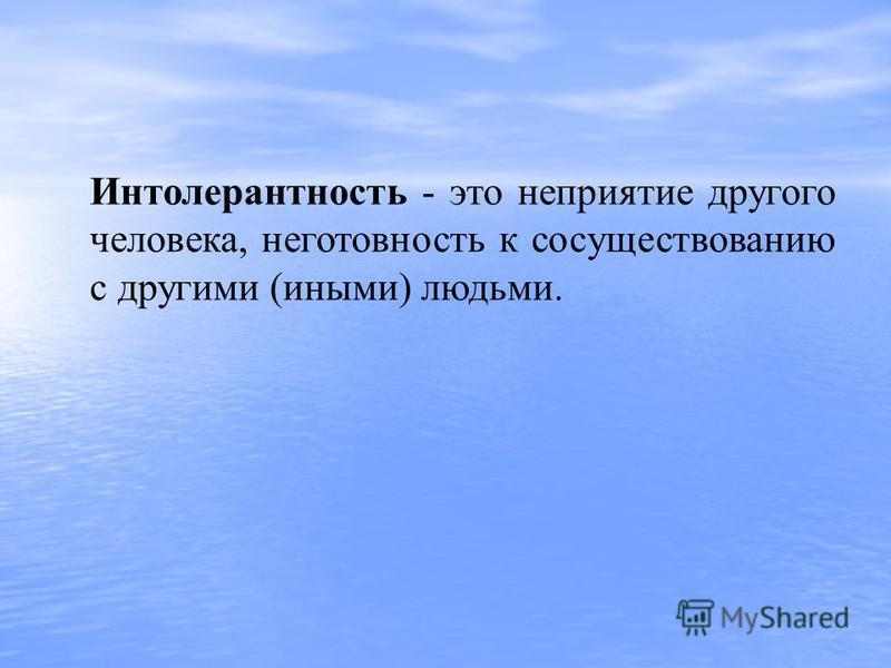 Интолерантность - это неприятие другого человека, неготовность к сосуществованию с другими (иными) людьми.