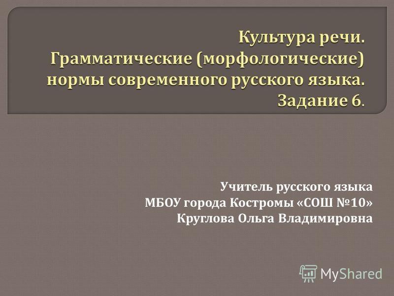 Учитель русского языка МБОУ города Костромы « СОШ 10» Круглова Ольга Владимировна