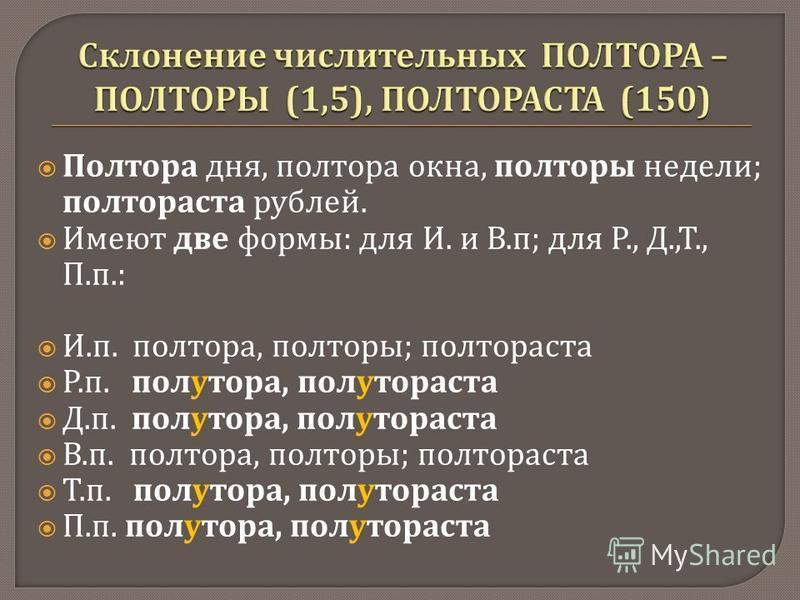 Полтора дня, полтора окна, полторы недели ; полтораста рублей. Имеют две формы : для И. и В. п ; для Р., Д., Т., П. п.: И. п. полтора, полторы ; полтораста Р. п. полутора, полутораста Д. п. полутора, полутораста В. п. полтора, полторы ; полтораста Т.
