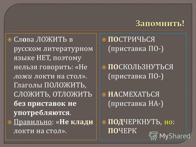 Слова ЛОЖИТЬ в русском литературном языке НЕТ, поэтому нельзя говорить : « Не ложи локти на стол ». Глаголы ПОЛОЖИТЬ, СЛОЖИТЬ, ОТЛОЖИТЬ без приставок не употребляются. Правильно : « Не клади локти на стол ». ПОСТРИЧЬСЯ ( приставка ПО -) ПОСКОЛЬЗНУТЬС