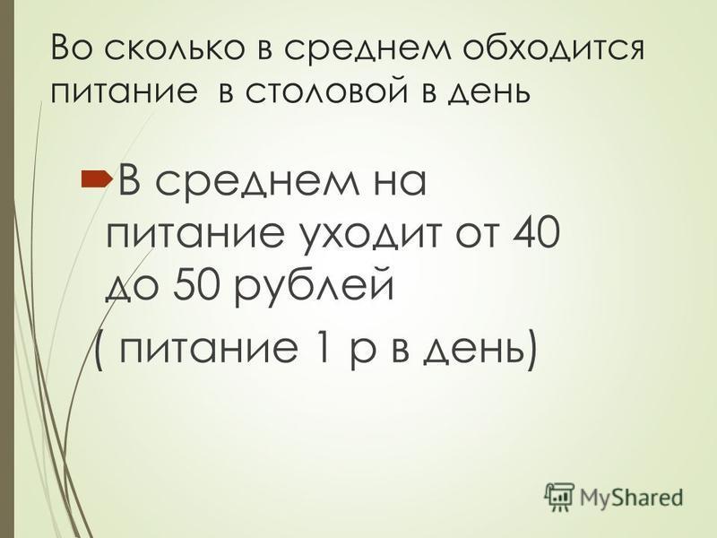 Во сколько в среднем обходится питание в столовой в день В среднем на питание уходит от 40 до 50 рублей ( питание 1 р в день)
