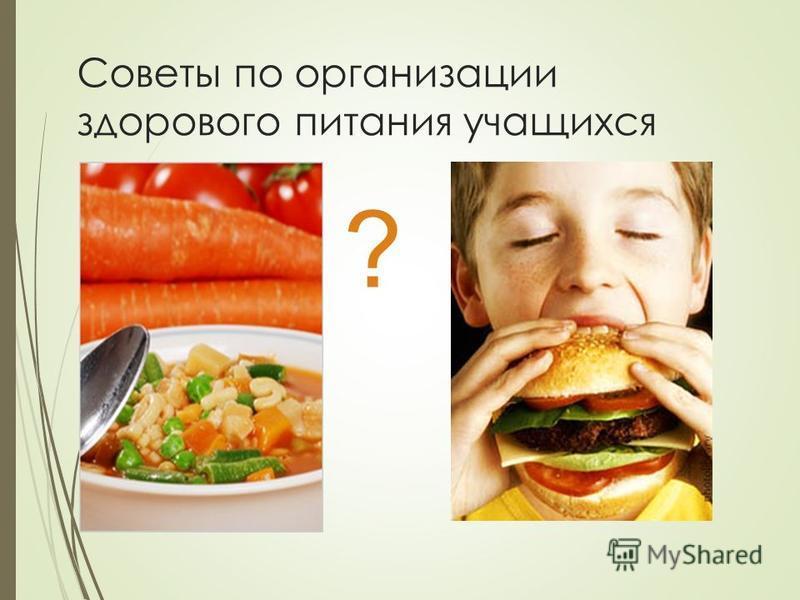 Советы по организации здорового питания учащихся ?