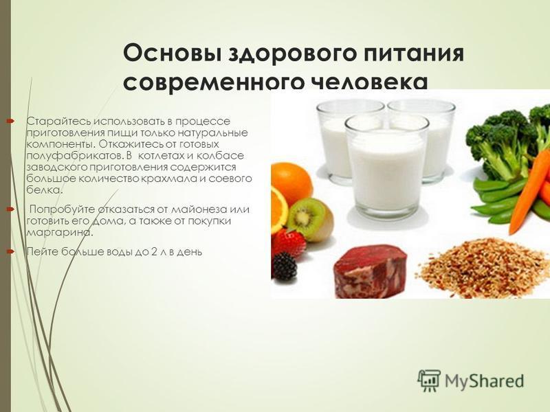 Основы здорового питания современного человека Старайтесь использовать в процессе приготовления пищи только натуральные компоненты. Откажитесь от готовых полуфабрикатов. В котлетах и колбасе заводского приготовления содержится большое количество крах