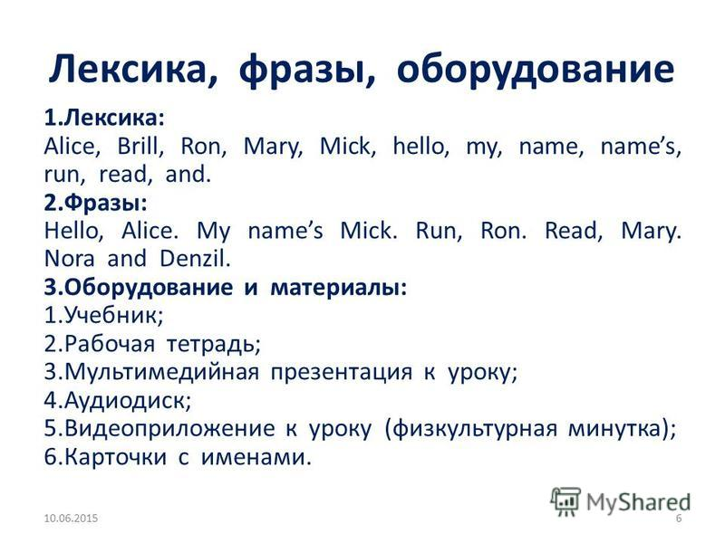 Лексика, фразы, оборудование 1.Лексика: Alice, Brill, Ron, Mary, Mick, hello, my, name, names, run, read, and. 2.Фразы: Hello, Alice. My names Mick. Run, Ron. Read, Mary. Nora and Denzil. 3. Оборудование и материалы: 1.Учебник; 2. Рабочая тетрадь; 3.