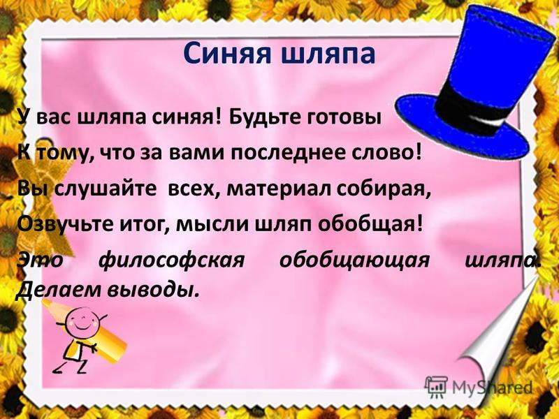 Синяя шляпа У вас шляпа синяя! Будьте готовы К тому, что за вами последнее слово! Вы слушайте всех, материал собирая, Озвучьте итог, мысли шляп обобщая! Это философская обобщающая шляпа. Делаем выводы.