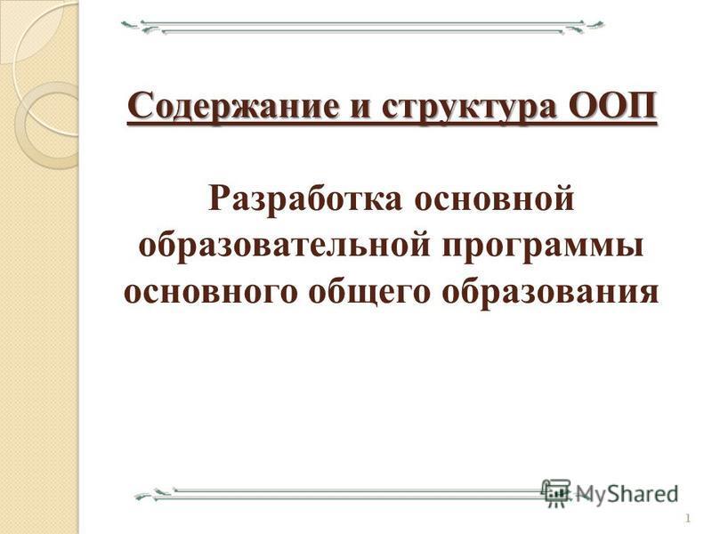 Содержание и структура ООП Содержание и структура ООП Разработка основной образовательной программы основного общего образования 1