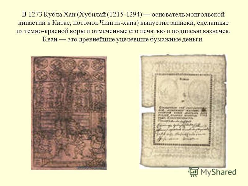 В 1273 Кубла Хан (Хубилай (1215-1294) основатель монгольской династии в Китае, потомок Чингиз-хана) выпустил записки, сделанные из темно-красной коры и отмеченные его печатью и подписью казначея. Кван это древнейшие уцелевшие бумажные деньги.