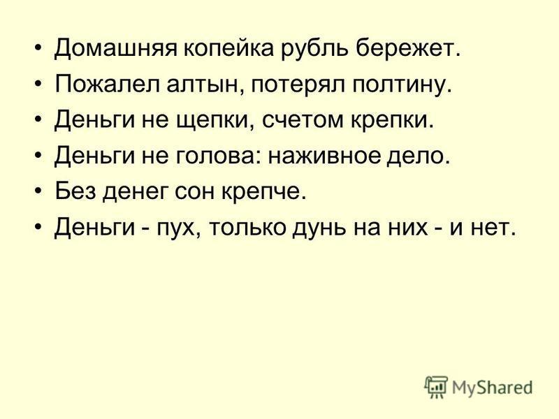 Домашняя копейка рубль бережет. Пожалел алтын, потерял полтину. Деньги не щепки, счетом крепки. Деньги не голова: наживное дело. Без денег сон крепче. Деньги - пух, только дунь на них - и нет.