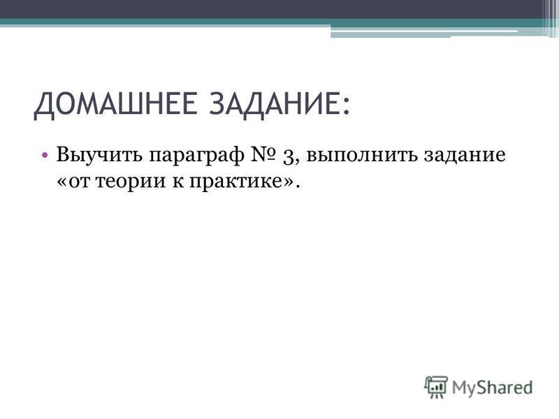 ДОМАШНЕЕ ЗАДАНИЕ: Выучить параграф 3, выполнить задание «от теории к практике».