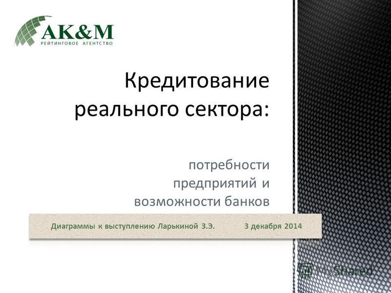 потребности предприятий и возможности банков Диаграммы к выступлению Ларькиной З.Э. 3 декабря 2014
