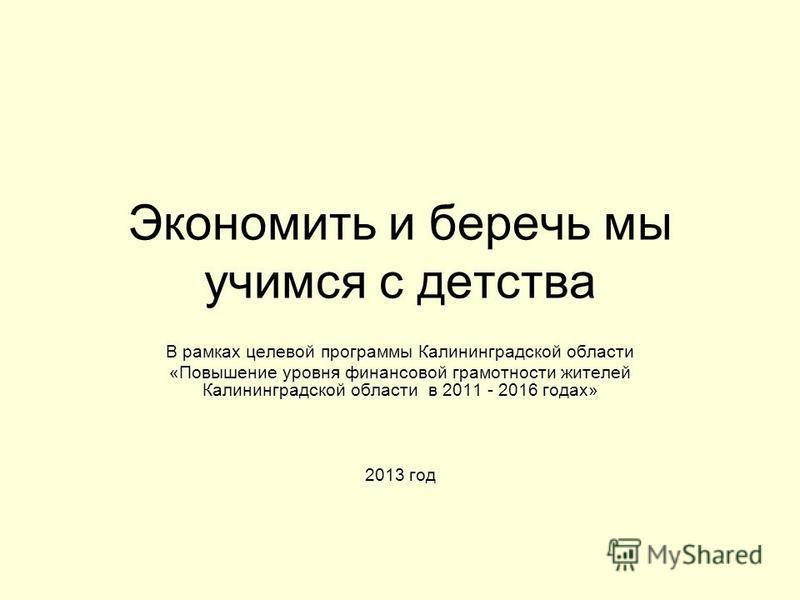 Экономить и беречь мы учимся с детства В рамках целевой программы Калининградской области «Повышение уровня финансовой грамотности жителей Калининградской области в 2011 - 2016 годах» 2013 год