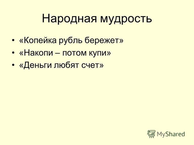 Народная мудрость «Копейка рубль бережет» «Накопи – потом купи» «Деньги любят счет»