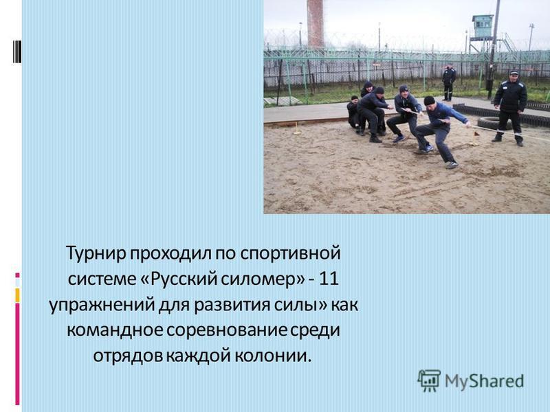 Турнир проходил по спортивной системе «Русский силомер» - 11 упражнений для развития силы» как командное соревнование среди отрядов каждой колонии.