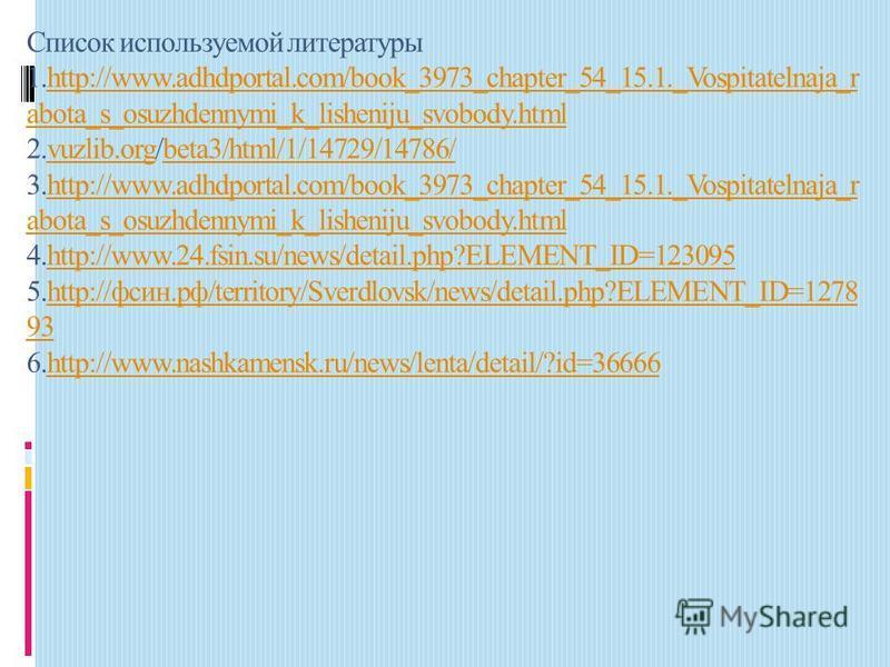 Список используемой литературы 1.http://www.adhdportal.com/book_3973_chapter_54_15.1._Vospitatelnaja_r abota_s_osuzhdennymi_k_lisheniju_svobody.html 2.vuzlib.org/beta3/html/1/14729/14786/ 3.http://www.adhdportal.com/book_3973_chapter_54_15.1._Vospita