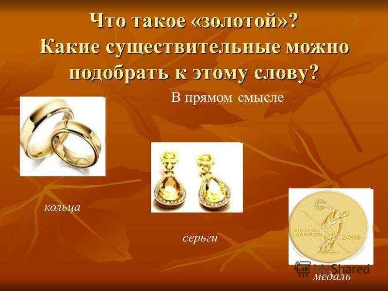 Что такое «золотой»? Какие существительные можно подобрать к этому слову? кольца серьги медаль В прямом смысле