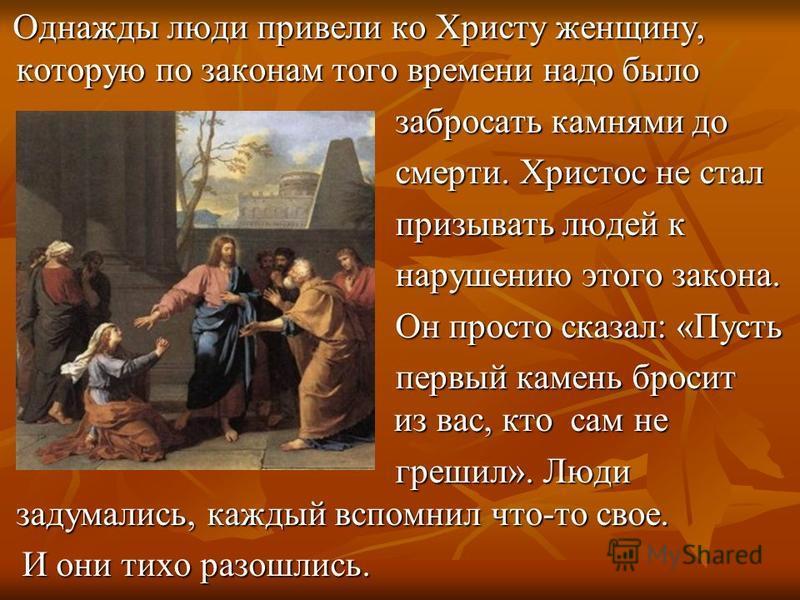 Однажды люди привели ко Христу женщину, которую по законам того времени надо было Однажды люди привели ко Христу женщину, которую по законам того времени надо было забросать камнями до забросать камнями до смерти. Христос не стал смерти. Христос не с