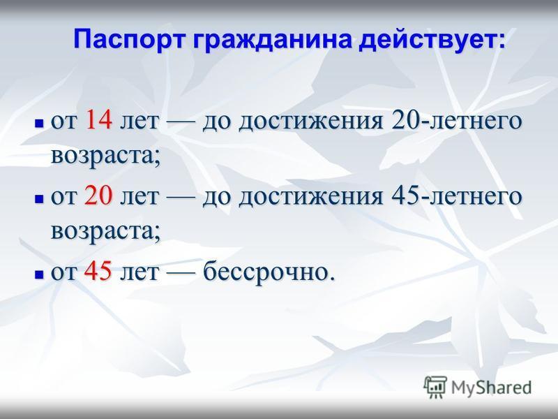Паспорт гражданина действует: Паспорт гражданина действует: от 14 лет до достижения 20-летнего возраста; от 14 лет до достижения 20-летнего возраста; от 20 лет до достижения 45-летнего возраста; от 20 лет до достижения 45-летнего возраста; от 45 лет